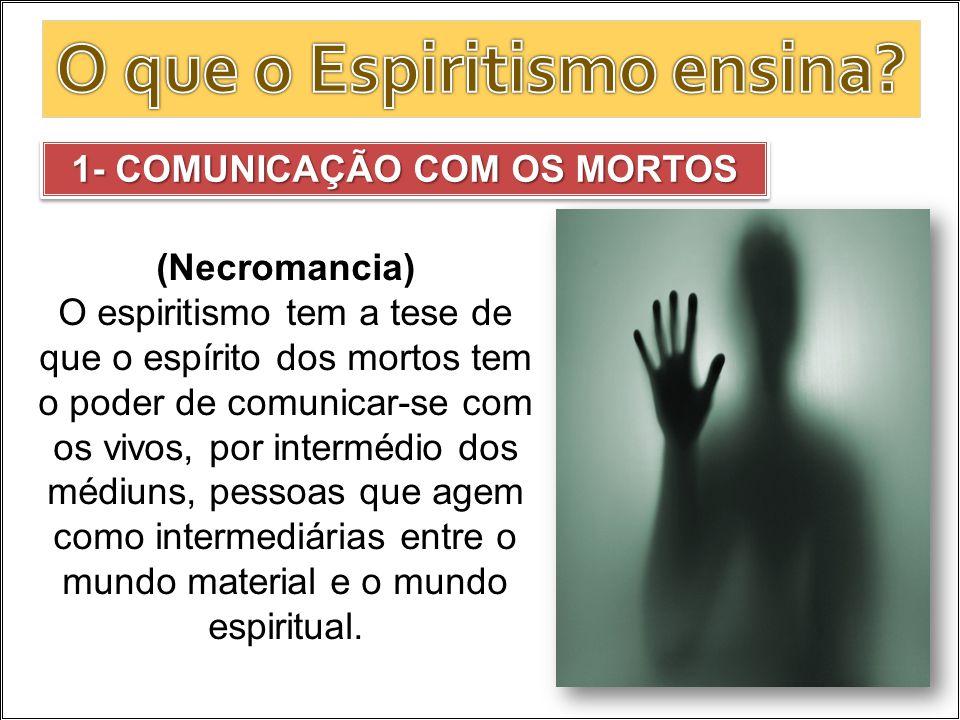 (Necromancia) O espiritismo tem a tese de que o espírito dos mortos tem o poder de comunicar-se com os vivos, por intermédio dos médiuns, pessoas que