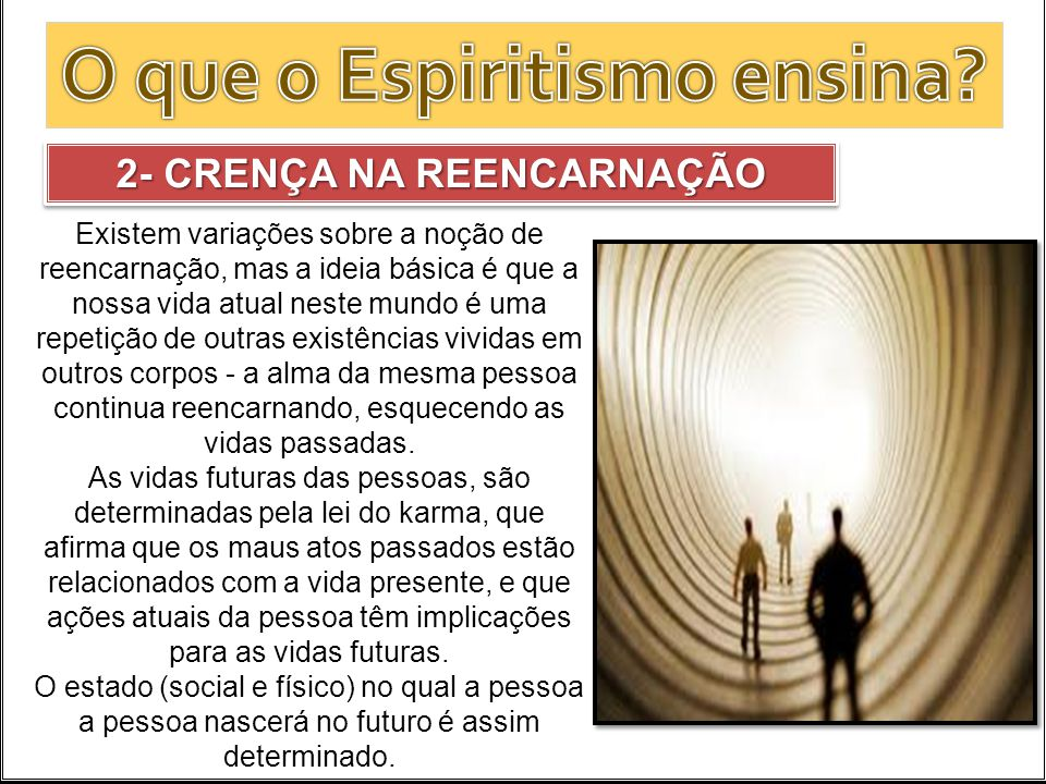 2- CRENÇA NA REENCARNAÇÃO Existem variações sobre a noção de reencarnação, mas a ideia básica é que a nossa vida atual neste mundo é uma repetição de