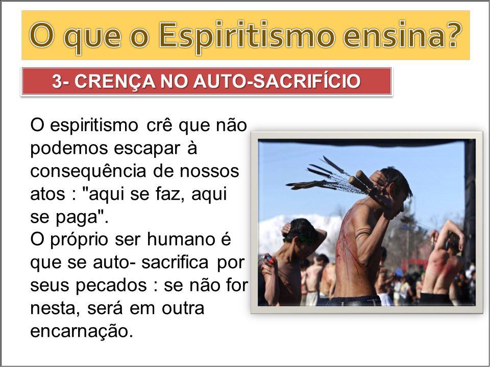 3- CRENÇA NO AUTO-SACRIFÍCIO O espiritismo crê que não podemos escapar à consequência de nossos atos :