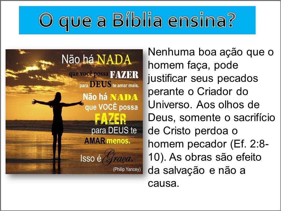 Nenhuma boa ação que o homem faça, pode justificar seus pecados perante o Criador do Universo. Aos olhos de Deus, somente o sacrifício de Cristo perdo
