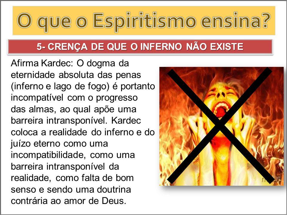5- CRENÇA DE QUE O INFERNO NÃO EXISTE Afirma Kardec: O dogma da eternidade absoluta das penas (inferno e lago de fogo) é portanto incompatível com o p