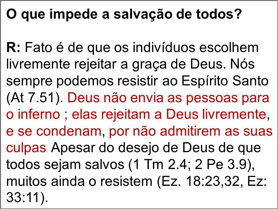 O que impede a salvação de todos? R: Fato é de que os indivíduos escolhem livremente rejeitar a graça de Deus. Nós sempre podemos resistir ao Espírito