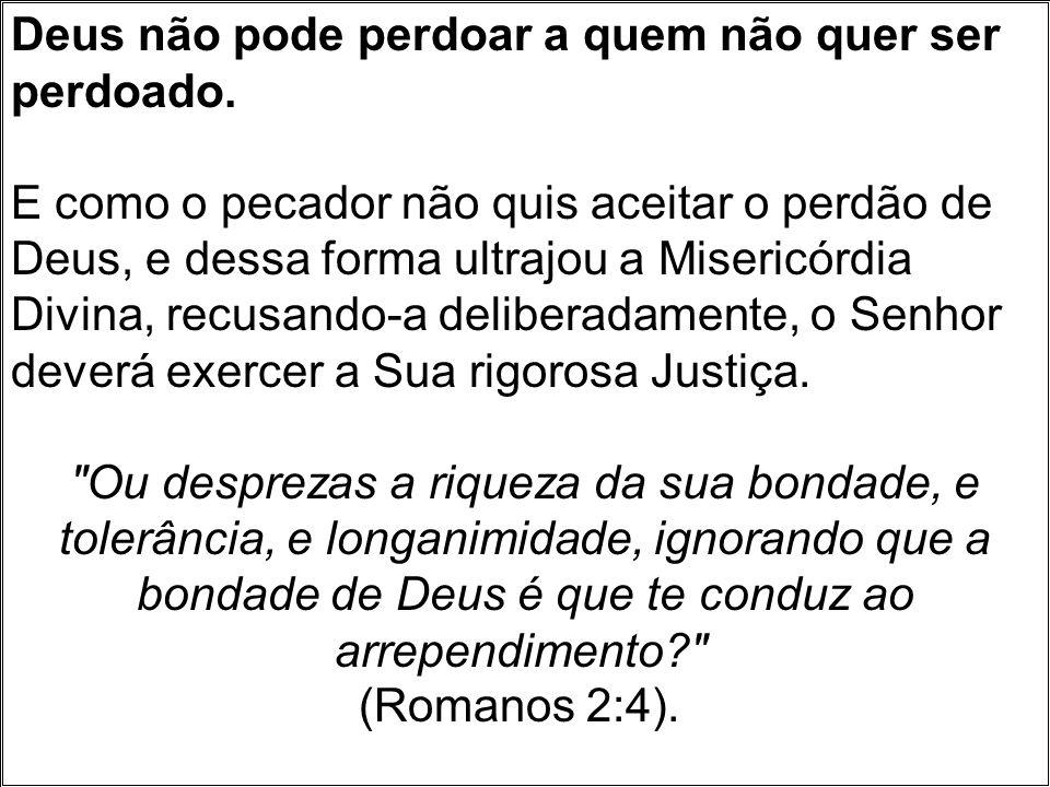 Deus não pode perdoar a quem não quer ser perdoado. E como o pecador não quis aceitar o perdão de Deus, e dessa forma ultrajou a Misericórdia Divina,