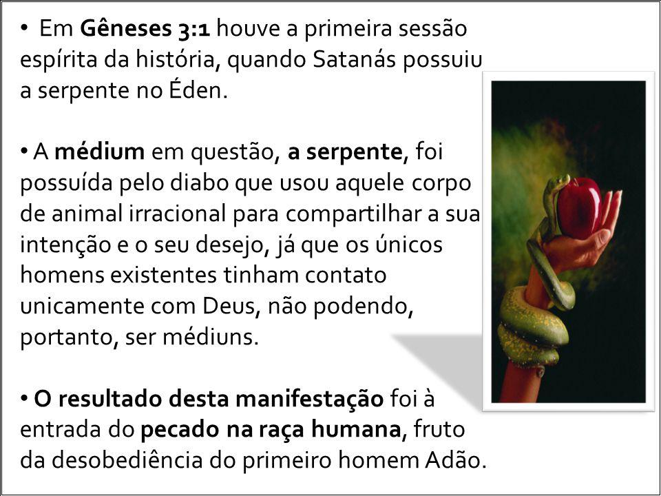 Em Gêneses 3:1 houve a primeira sessão espírita da história, quando Satanás possuiu a serpente no Éden. A médium em questão, a serpente, foi possuída