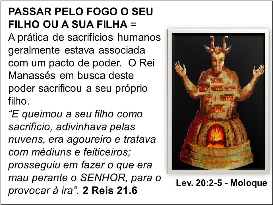 PASSAR PELO FOGO O SEU FILHO OU A SUA FILHA = A prática de sacrifícios humanos geralmente estava associada com um pacto de poder. O Rei Manassés em bu