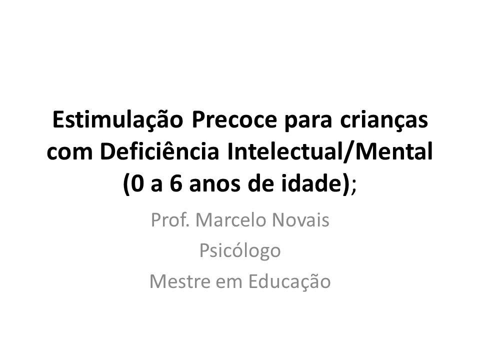 Estimulação Precoce para crianças com Deficiência Intelectual/Mental (0 a 6 anos de idade); Prof. Marcelo Novais Psicólogo Mestre em Educação