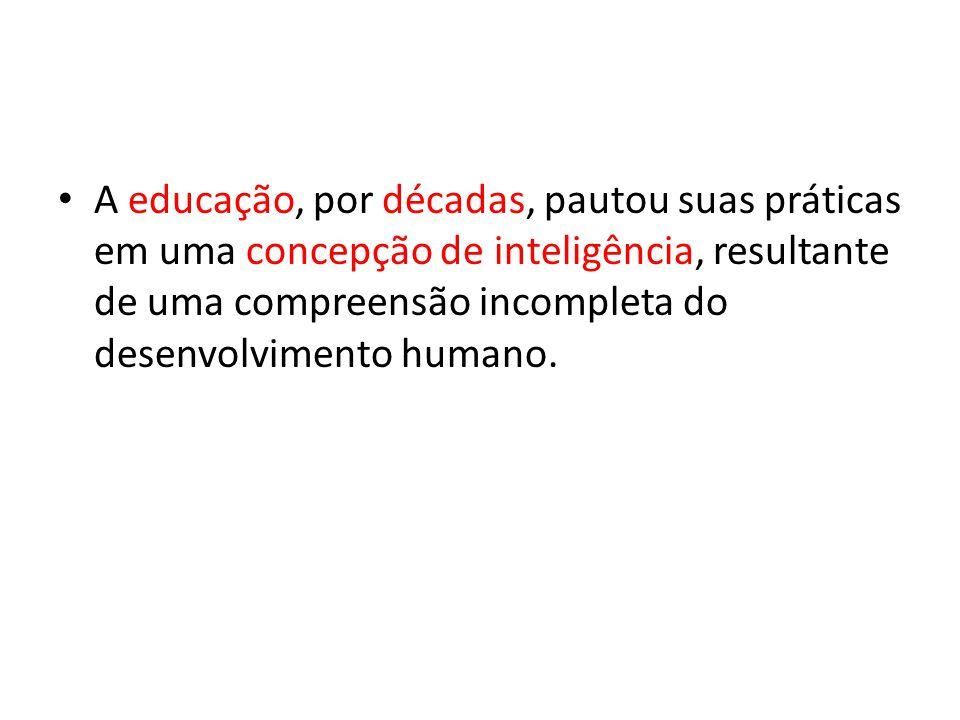 A educação, por décadas, pautou suas práticas em uma concepção de inteligência, resultante de uma compreensão incompleta do desenvolvimento humano.