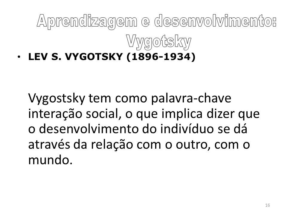 16 LEV S. VYGOTSKY (1896-1934) Vygostsky tem como palavra-chave interação social, o que implica dizer que o desenvolvimento do indivíduo se dá através