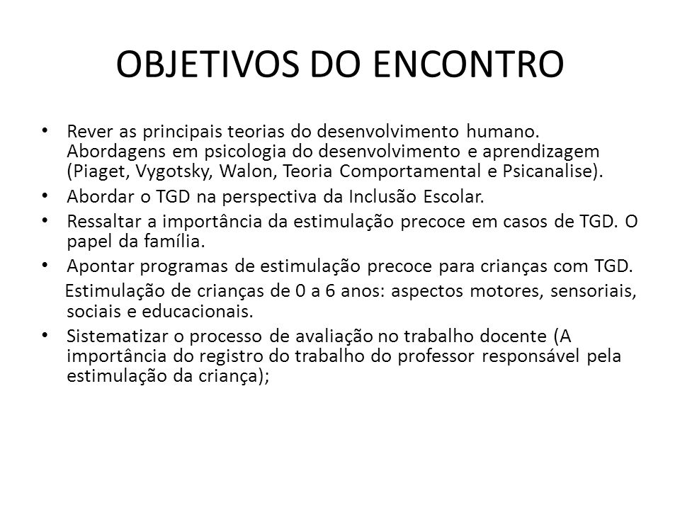 OBJETIVOS DO ENCONTRO Rever as principais teorias do desenvolvimento humano. Abordagens em psicologia do desenvolvimento e aprendizagem (Piaget, Vygot