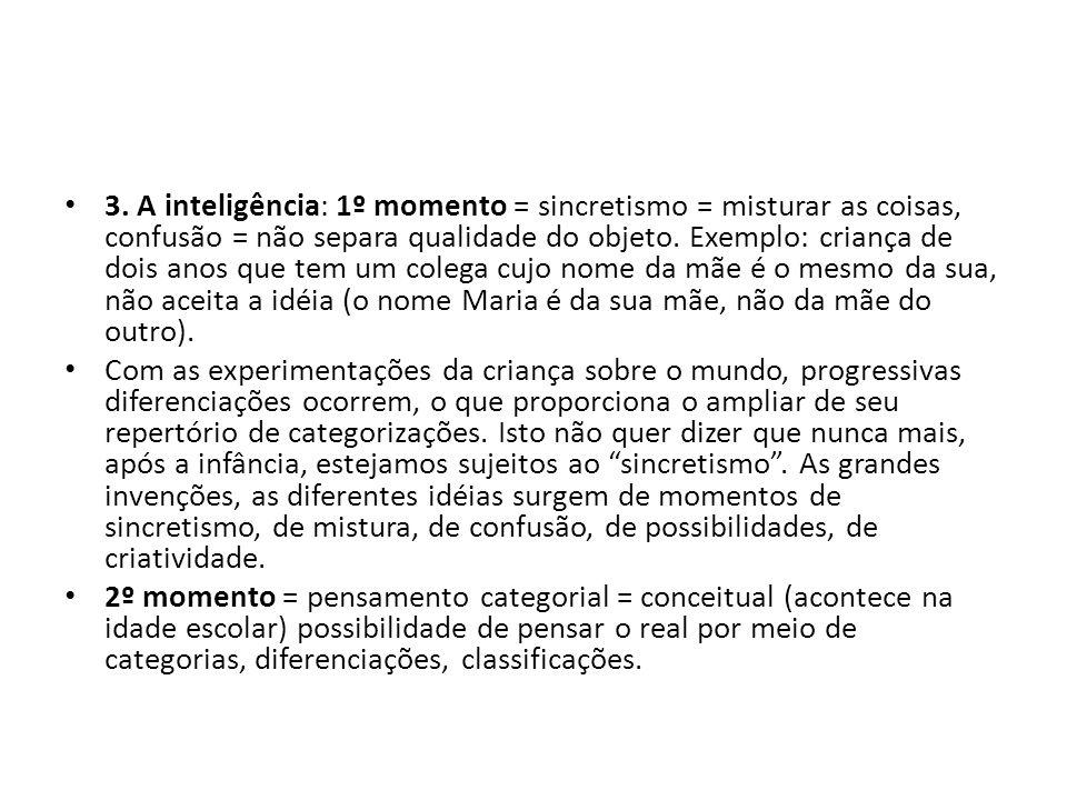 3. A inteligência: 1º momento = sincretismo = misturar as coisas, confusão = não separa qualidade do objeto. Exemplo: criança de dois anos que tem um