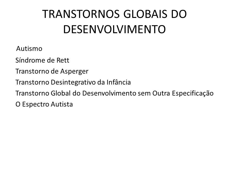 TRANSTORNOS GLOBAIS DO DESENVOLVIMENTO Autismo Síndrome de Rett Transtorno de Asperger Transtorno Desintegrativo da Infância Transtorno Global do Dese