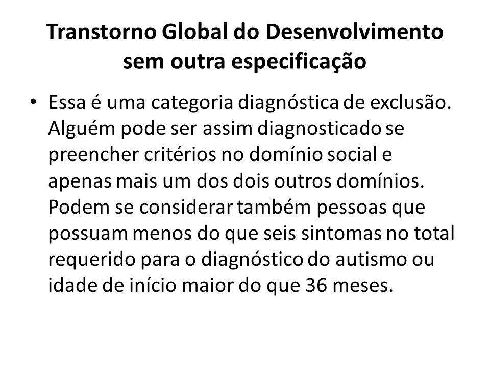 Transtorno Global do Desenvolvimento sem outra especificação Essa é uma categoria diagnóstica de exclusão. Alguém pode ser assim diagnosticado se pree