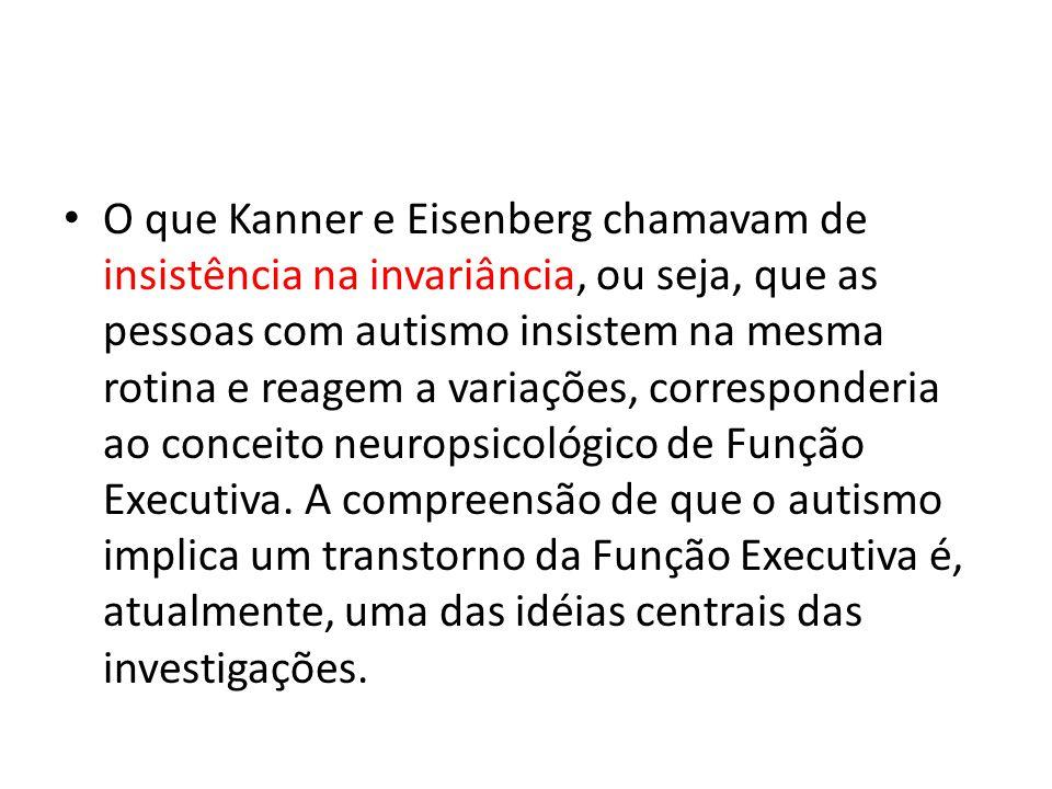 O que Kanner e Eisenberg chamavam de insistência na invariância, ou seja, que as pessoas com autismo insistem na mesma rotina e reagem a variações, corresponderia ao conceito neuropsicológico de Função Executiva.