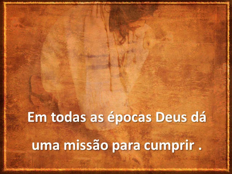 Em todas as épocas Deus dá uma missão para cumprir.