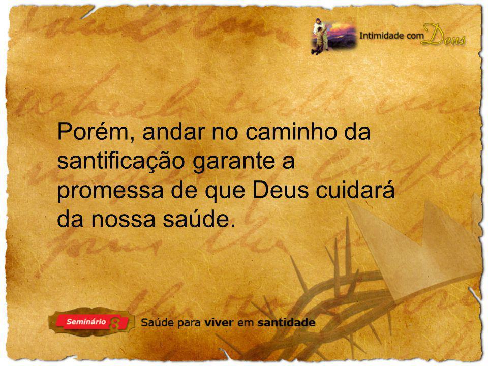 Porém, andar no caminho da santificação garante a promessa de que Deus cuidará da nossa saúde.