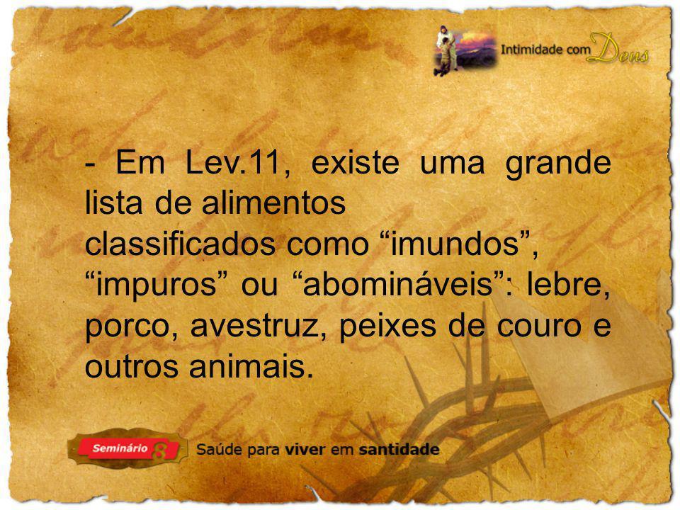 - Em Lev.11, existe uma grande lista de alimentos classificados como imundos , impuros ou abomináveis : lebre, porco, avestruz, peixes de couro e outros animais.