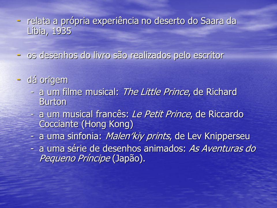 - relata a própria experiência no deserto do Saara da Líbia, 1935 - os desenhos do livro são realizados pelo escritor - dá origem -a um filme musical: The Little Prince, de Richard Burton -a um musical francês: Le Petit Prince, de Riccardo Cocciante (Hong Kong) -a uma sinfonia: Malen′kiy prints, de Lev Knipperseu -a uma série de desenhos animados: As Aventuras do Pequeno Príncipe (Japão).