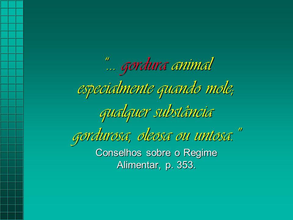 """""""... gordura animal especialmente quando mole; qualquer substância gordurosa, oleosa ou untosa."""" Conselhos sobre o Regime Alimentar, p. 353."""