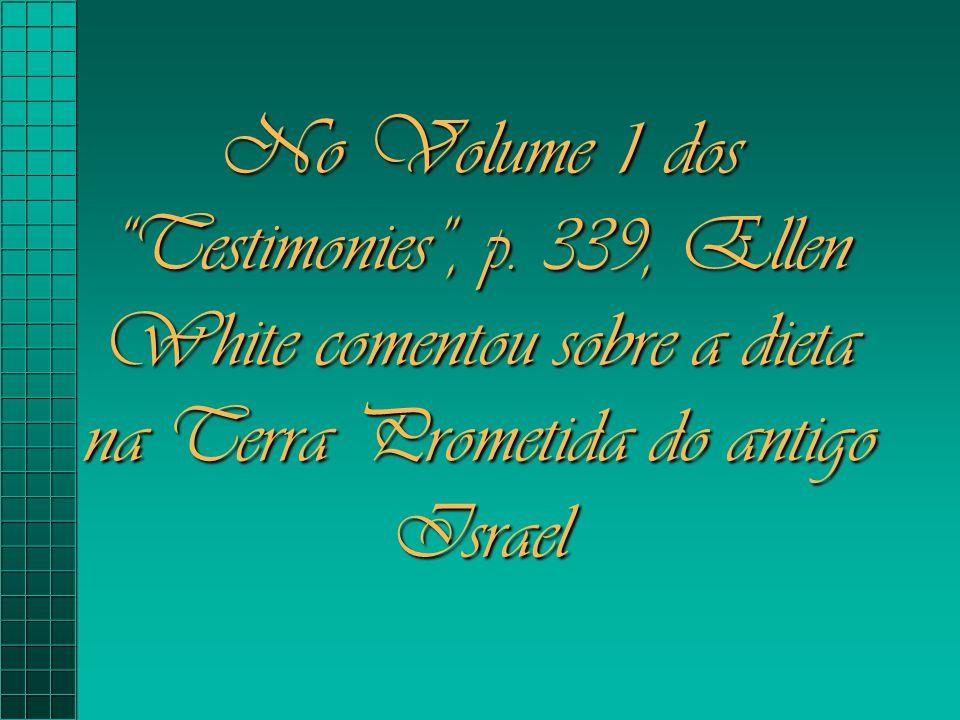 "No Volume 1 dos ""Testimonies"", p. 339, Ellen White comentou sobre a dieta na Terra Prometida do antigo Israel"