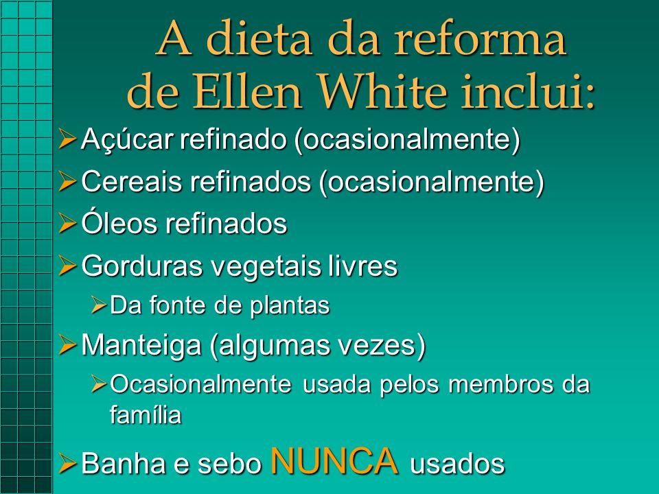 A dieta da reforma de Ellen White inclui:  Açúcar refinado (ocasionalmente)  Cereais refinados (ocasionalmente)  Óleos refinados  Gorduras vegetai