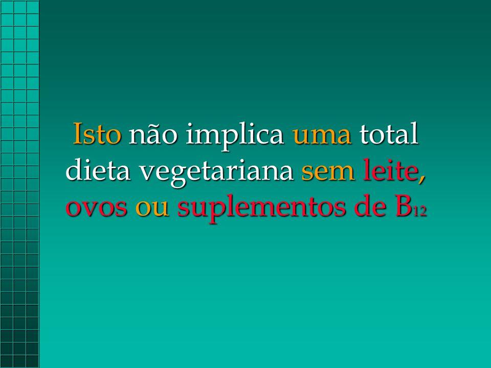 Isto não implica uma total dieta vegetariana sem leite, ovos ou suplementos de B 12
