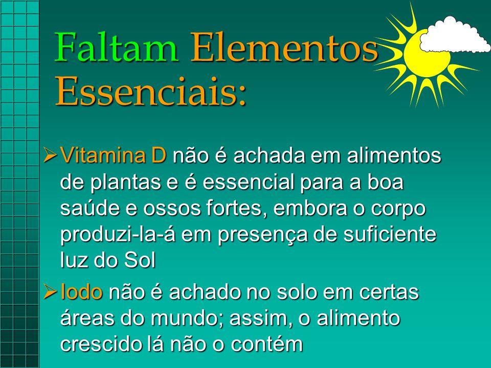 Faltam Elementos Essenciais:  Vitamina D não é achada em alimentos de plantas e é essencial para a boa saúde e ossos fortes, embora o corpo produzi-l