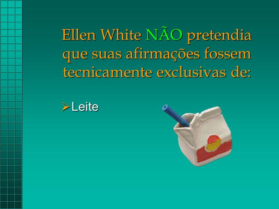 Ellen White NÃO pretendia que suas afirmações fossem tecnicamente exclusivas de:  Leite