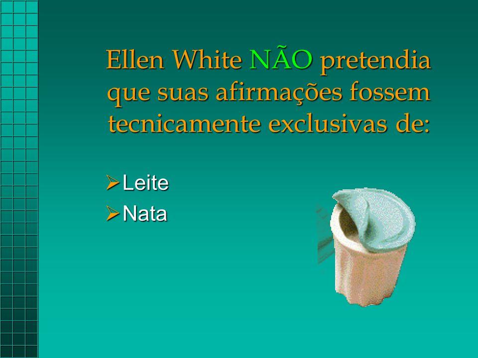 Ellen White NÃO pretendia que suas afirmações fossem tecnicamente exclusivas de:  Leite  Nata