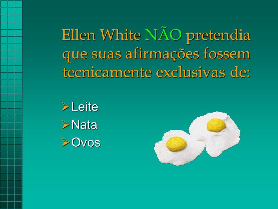 Ellen White NÃO pretendia que suas afirmações fossem tecnicamente exclusivas de:  Leite  Nata  Ovos