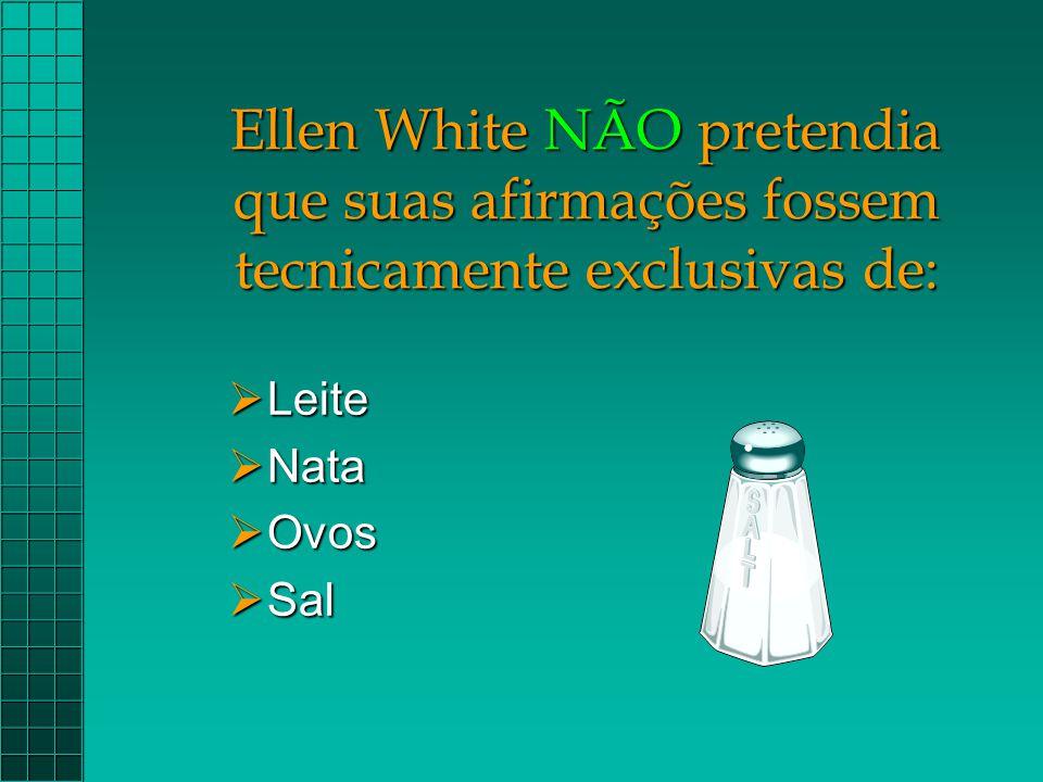 Ellen White NÃO pretendia que suas afirmações fossem tecnicamente exclusivas de:  Leite  Nata  Ovos  Sal