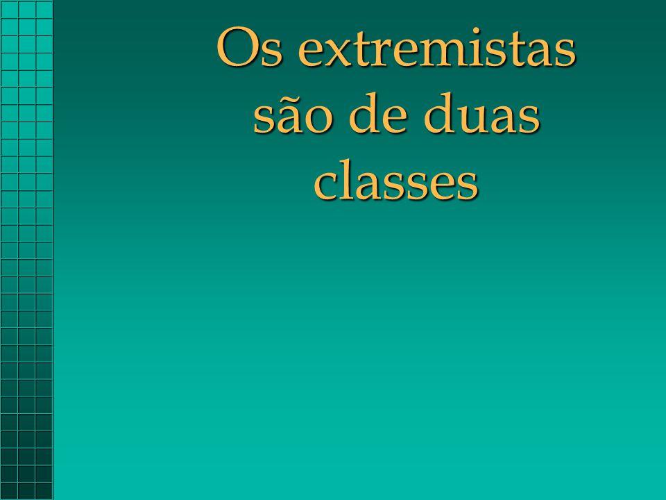 Os extremistas são de duas classes