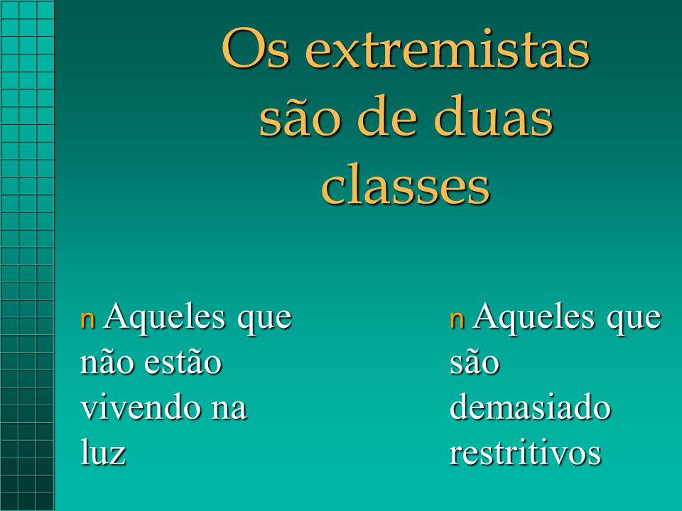 Os extremistas são de duas classes n Aqueles que são demasiado restritivos n Aqueles que não estão vivendo na luz