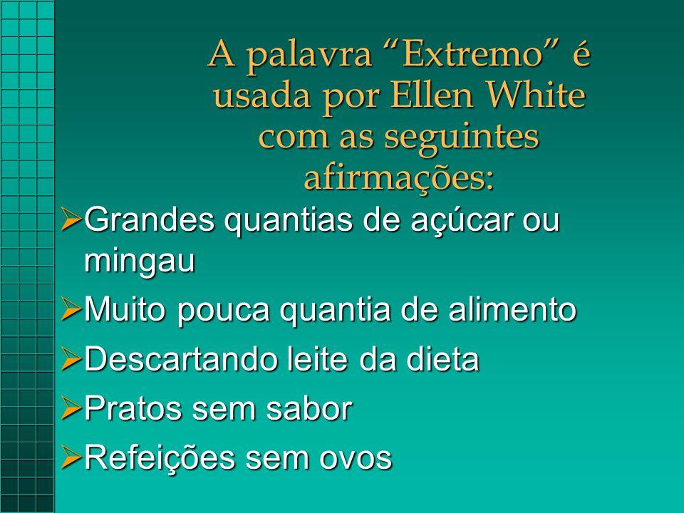 """A palavra """"Extremo"""" é usada por Ellen White com as seguintes afirmações:  Grandes quantias de açúcar ou mingau  Muito pouca quantia de alimento  De"""