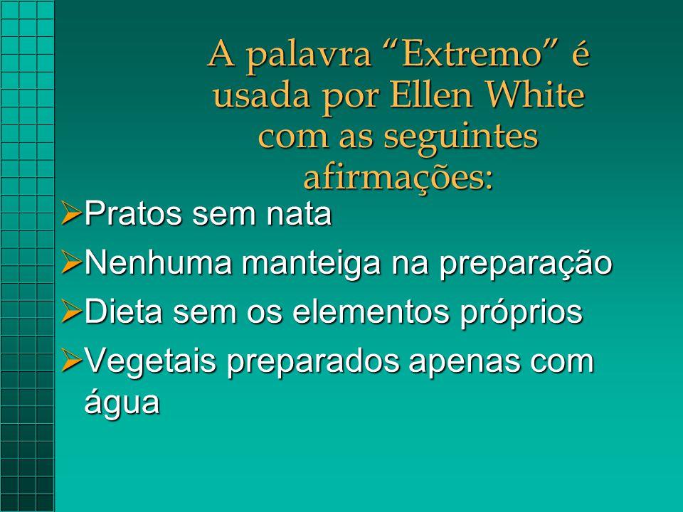 """A palavra """"Extremo"""" é usada por Ellen White com as seguintes afirmações:  Pratos sem nata  Nenhuma manteiga na preparação  Dieta sem os elementos p"""