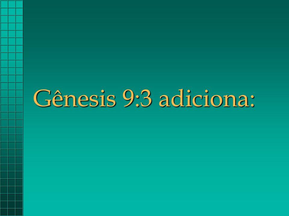 Gênesis 9:3 adiciona:
