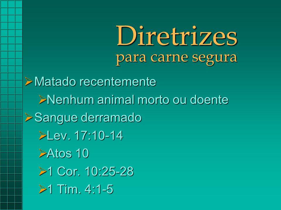 Diretrizes para carne segura  Matado recentemente  Nenhum animal morto ou doente  Sangue derramado  Lev. 17:10-14  Atos 10  1 Cor. 10:25-28  1