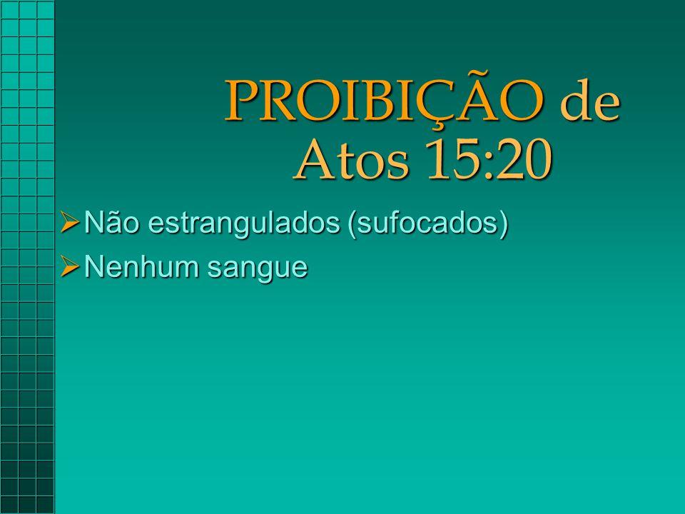 PROIBIÇÃO de Atos 15:20  Não estrangulados (sufocados)  Nenhum sangue