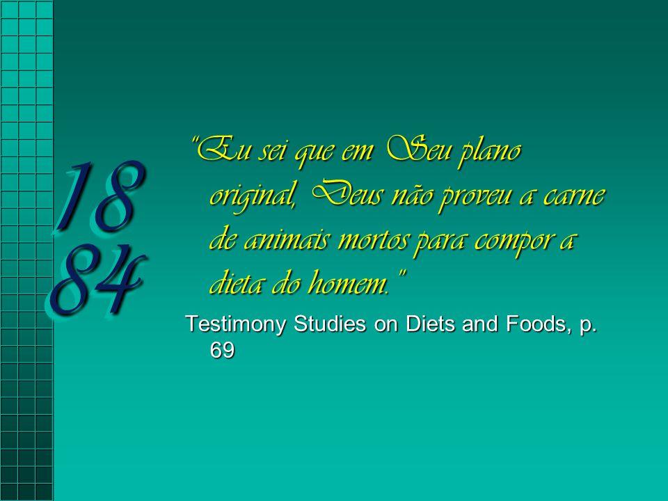 """18 84 """"Eu sei que em Seu plano original, Deus não proveu a carne de animais mortos para compor a dieta do homem."""" Testimony Studies on Diets and Foods"""