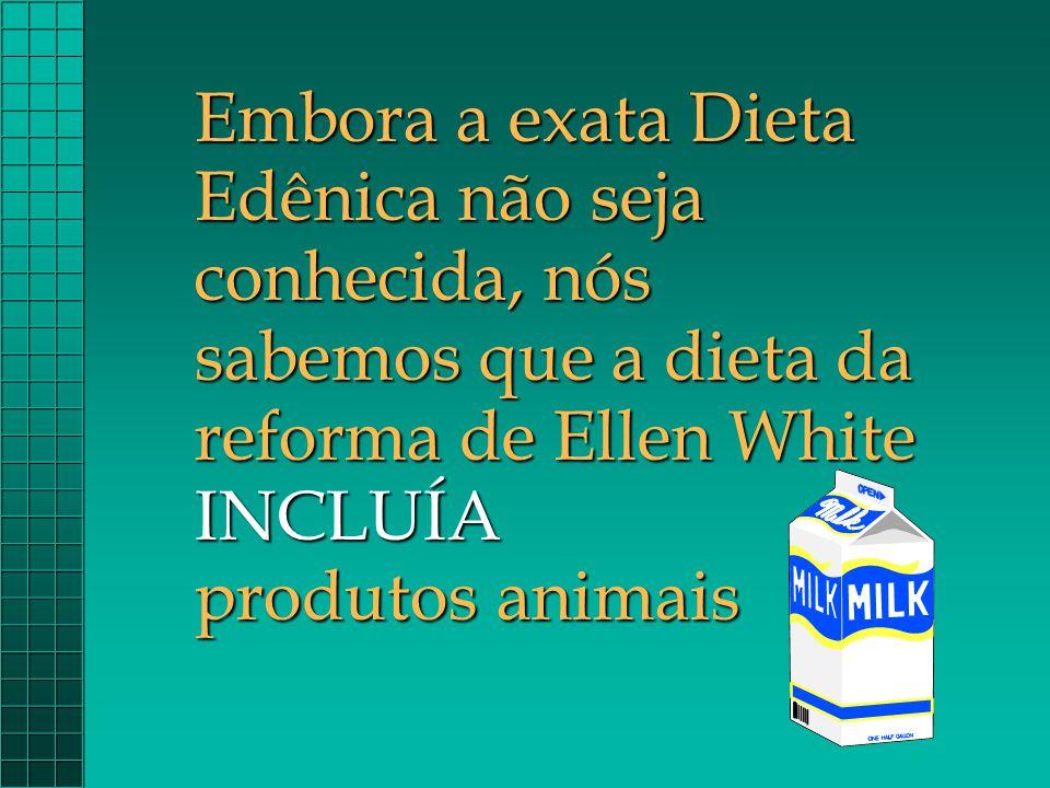 Embora a exata Dieta Edênica não seja conhecida, nós sabemos que a dieta da reforma de Ellen White INCLUÍA produtos animais