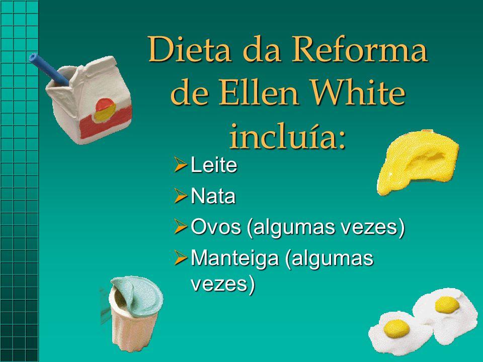 Dieta da Reforma de Ellen White incluía:  Leite  Nata  Ovos (algumas vezes)  Manteiga (algumas vezes)