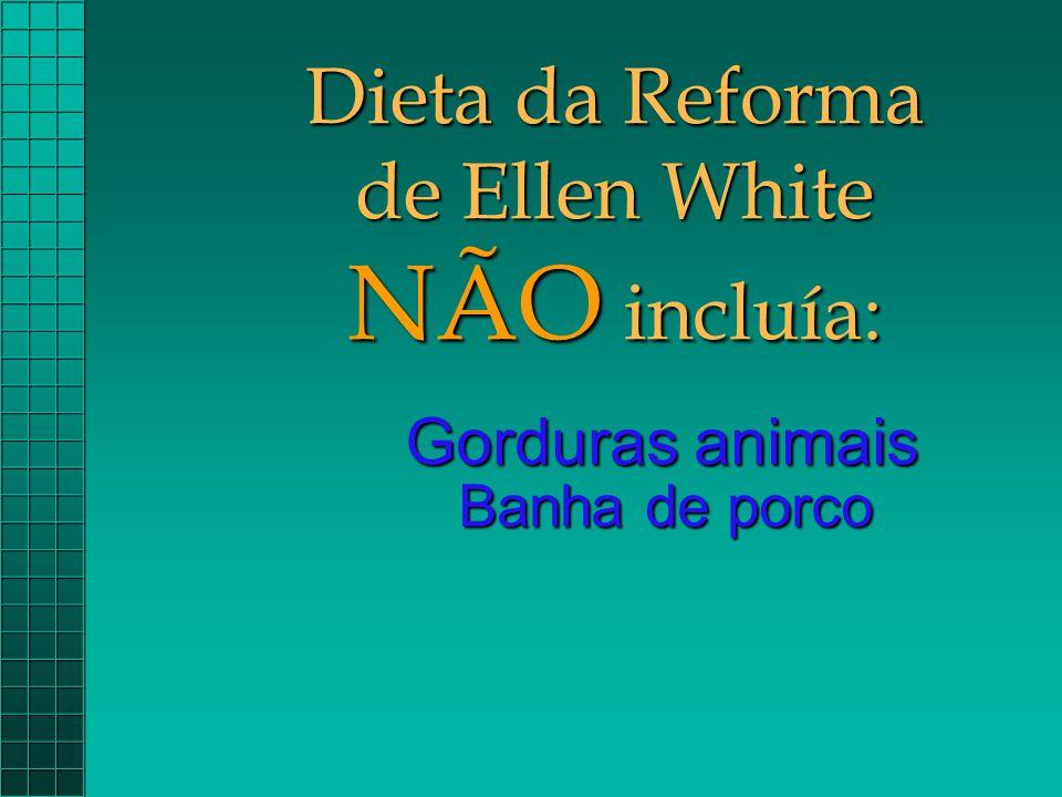 Dieta da Reforma de Ellen White NÃO incluía: Gorduras animais Banha de porco