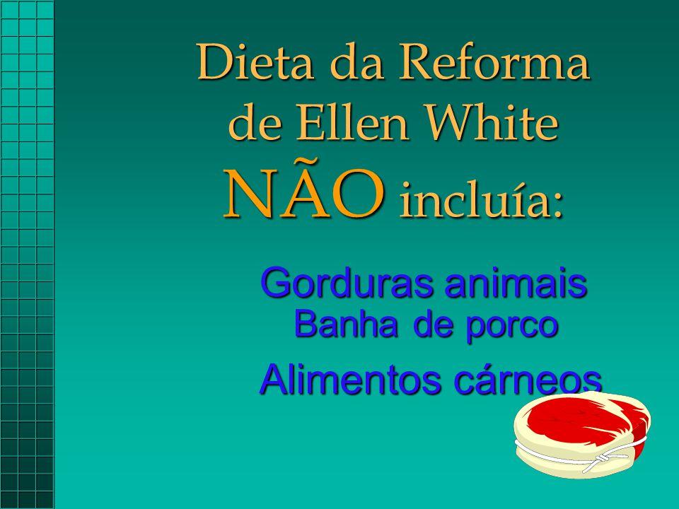 Dieta da Reforma de Ellen White NÃO incluía: Gorduras animais Banha de porco Alimentos cárneos