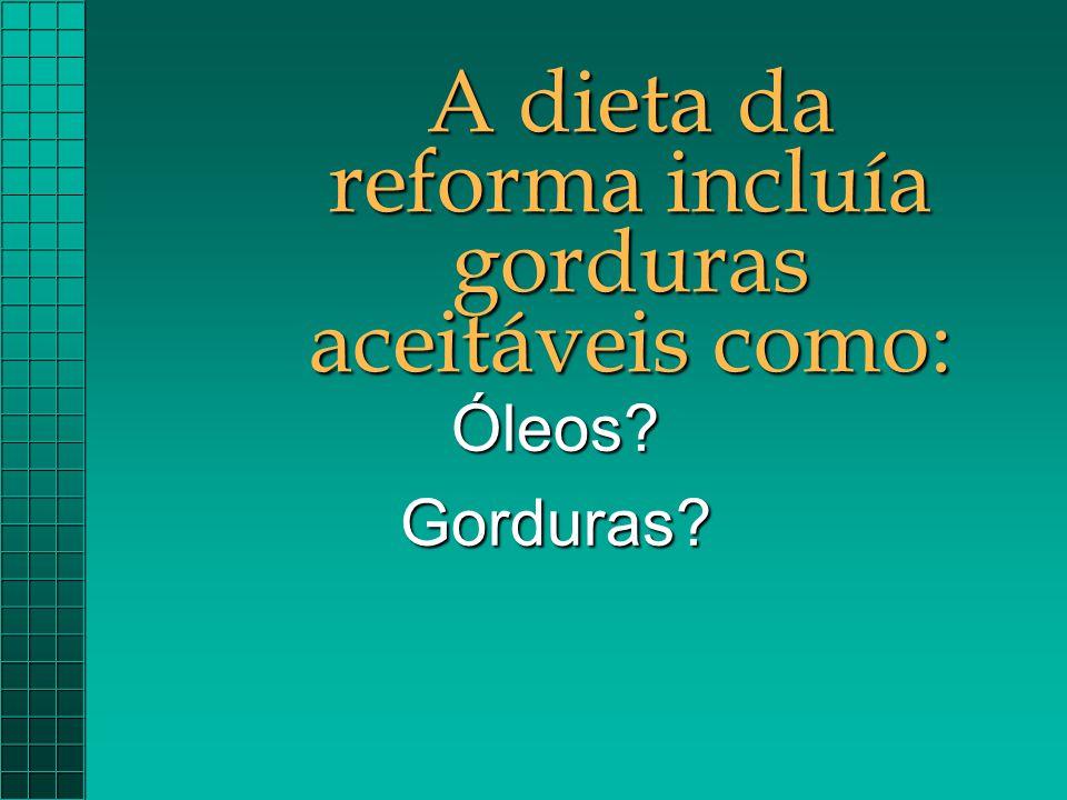 A dieta da reforma incluía gorduras aceitáveis como: Óleos?Gorduras?