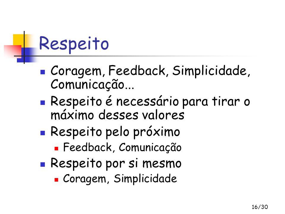 16/30 Respeito Coragem, Feedback, Simplicidade, Comunicação... Respeito é necessário para tirar o máximo desses valores Respeito pelo próximo Feedback