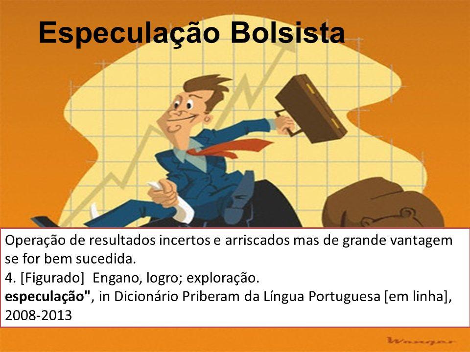 Especulação Bolsista Operação de resultados incertos e arriscados mas de grande vantagem se for bem sucedida. 4. [Figurado] Engano, logro; exploração.