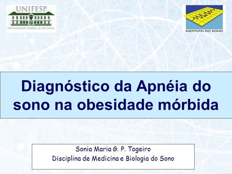 Diagnóstico da Apnéia do sono na obesidade mórbida Sonia Maria G. P. Togeiro Disciplina de Medicina e Biologia do Sono