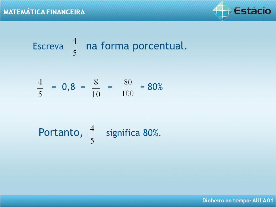 Dinheiro no tempo– AULA 01 MATEMÁTICA FINANCEIRA Escreva na forma porcentual. = 0,8 = = = 80% Portanto, significa 80%.