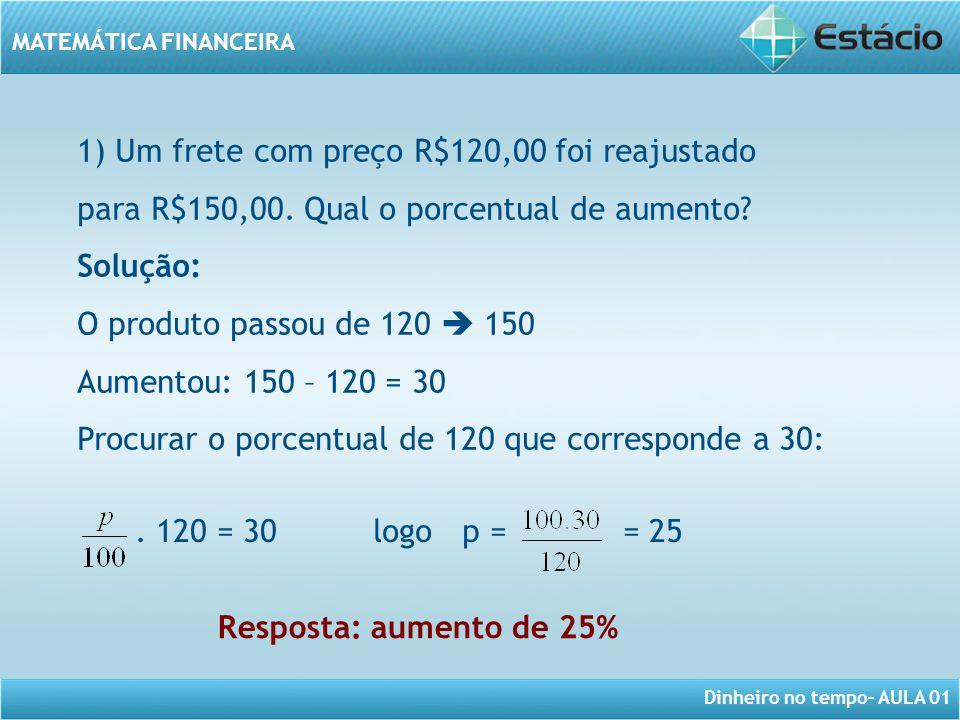 Dinheiro no tempo– AULA 01 MATEMÁTICA FINANCEIRA 1) Um frete com preço R$120,00 foi reajustado para R$150,00. Qual o porcentual de aumento? Solução: O