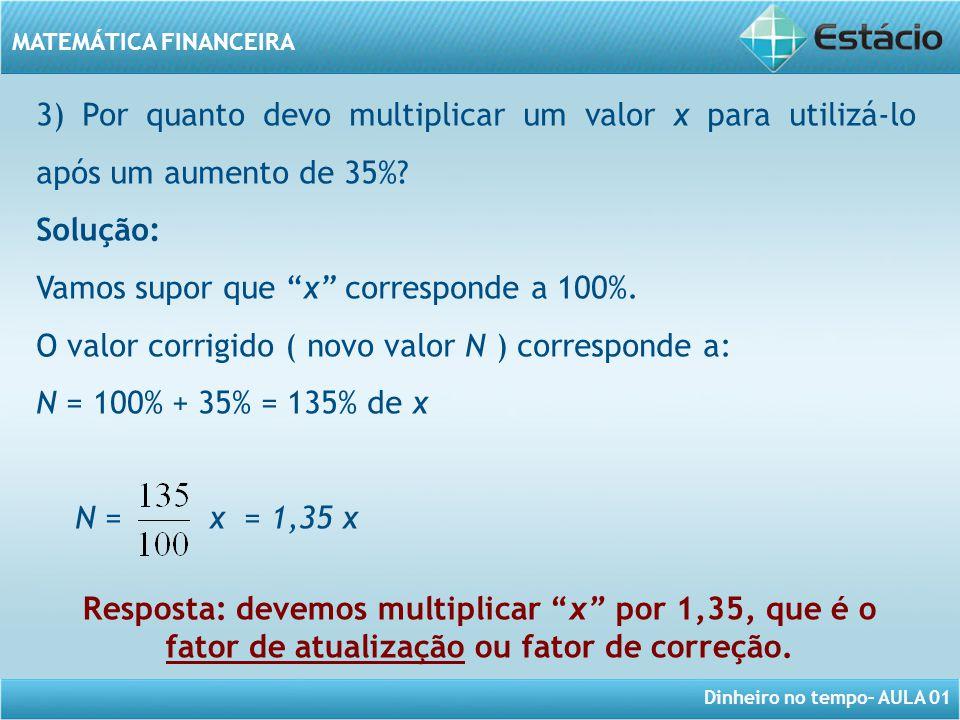 Dinheiro no tempo– AULA 01 MATEMÁTICA FINANCEIRA 3) Por quanto devo multiplicar um valor x para utilizá-lo após um aumento de 35%? Solução: Vamos supo