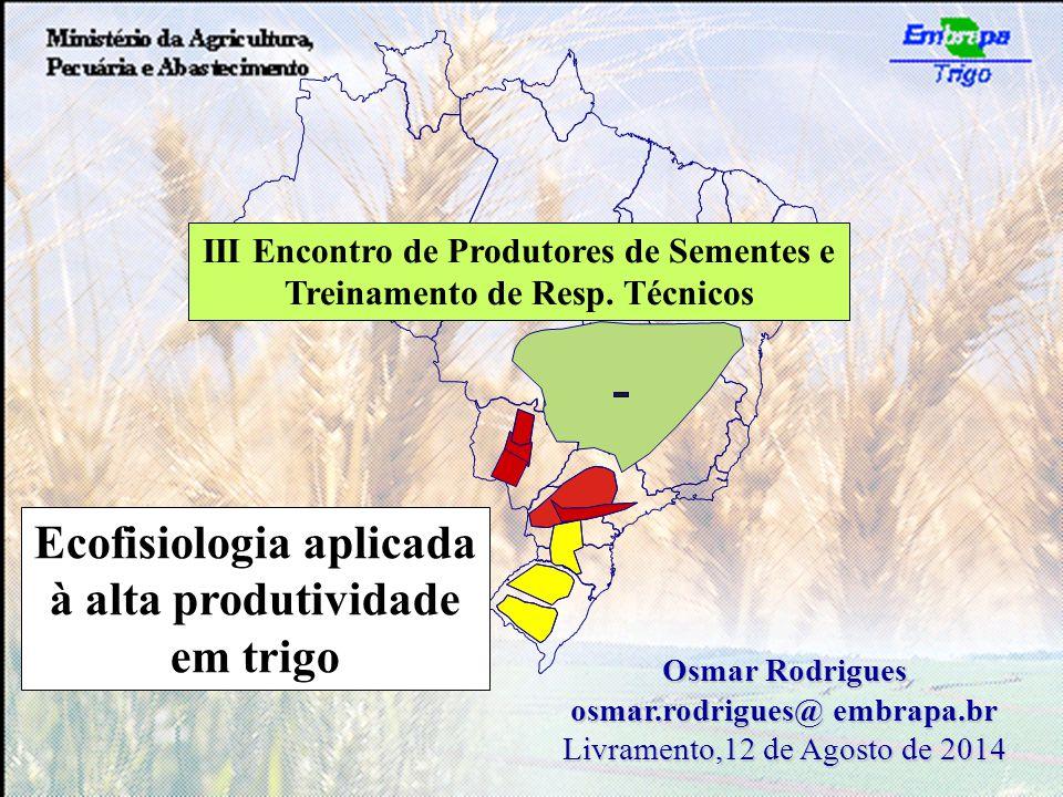 Osmar Rodrigues osmar.rodrigues@ embrapa.br Livramento,12 de Agosto de 2014 Ecofisiologia aplicada à alta produtividade em trigo III Encontro de Produtores de Sementes e Treinamento de Resp.